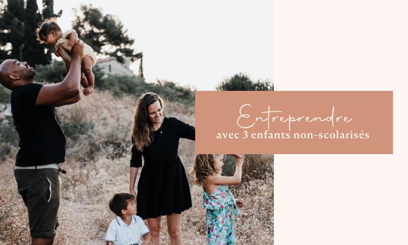 Entreprendre avec 3 enfants non scolarisés